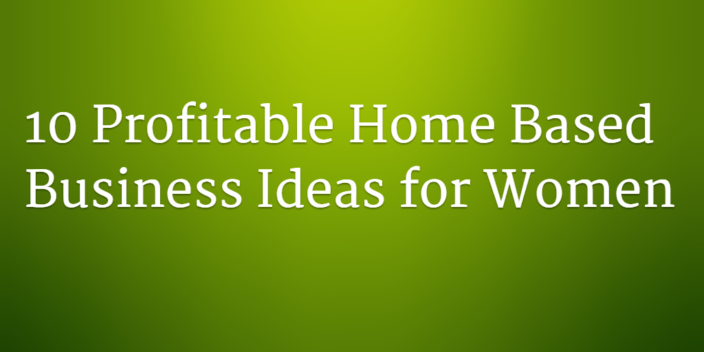 10 Easy And Highly Profitable Home Based Business Ideas For Women Entrepren