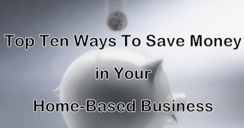 Top Ten Ways To Save Money in Your Home-Based Business
