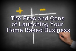 he Pros and Cons of Launching Your Home Based Business
